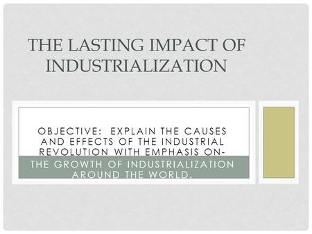 OBJECTIVE: EXPLAIN THE CAUSES AND EFFECTS OF THE INDUSTRIAL REVOLUTION WITH EMPHASIS ON- THE GROWTH OF INDUSTRIALIZATION AROUND THE WORLD. THE LASTING.