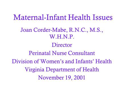 Maternal-Infant Health Issues Joan Corder-Mabe, R.N.C., M.S., W.H.N.P. Director Perinatal Nurse Consultant Division of Women's and Infants' Health Virginia.