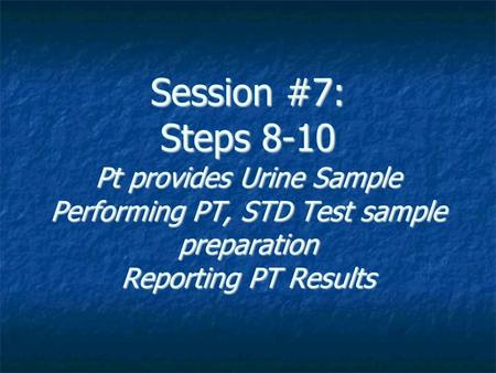 Session #7: Steps 8-10 Pt provides Urine Sample Performing PT, STD Test sample preparation Reporting PT Results.