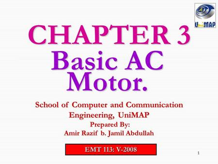 CHAPTER 3 Basic AC Motor. School of Computer and Communication Engineering, UniMAP Prepared By: Amir Razif b. Jamil Abdullah EMT 113: V-2008.