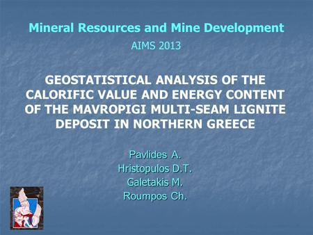 Mineral Resources and Mine Development AIMS 2013 Pavlides A. Hristopulos D.T. Galetakis M. Roumpos Ch. GEOSTATISTICAL ANALYSIS OF THE CALORIFIC VALUE AND.