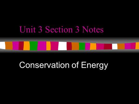 Unit 3 Section 3 Notes Conservation of Energy. Energy Transformations Energy is most noticeable as it transforms from one type to another. What are some.