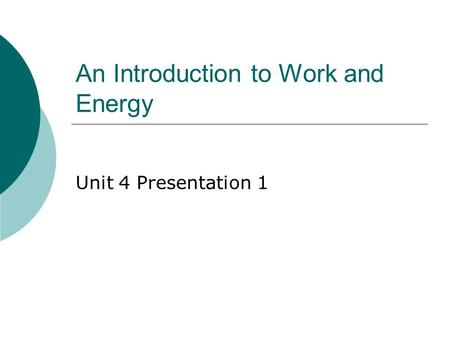 An Introduction to Work and Energy Unit 4 Presentation 1.