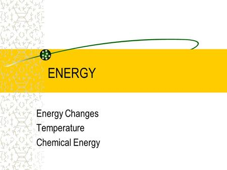 ENERGY Energy Changes Temperature Chemical Energy.