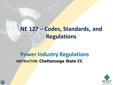 NE 127 – Codes, Standards, and Regulations Power Industry Regulations INSTRUCTOR: Chattanooga State CC.