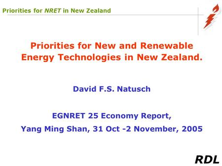 RDL Priorities for New and Renewable Energy Technologies in New Zealand. David F.S. Natusch EGNRET 25 Economy Report, Yang Ming Shan, 31 Oct -2 November,
