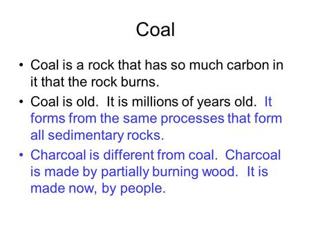 Coal Coal is a rock that has so much carbon in it that the rock burns. Coal is old. It is millions of years old. It forms from the same processes that.