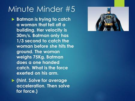 Minute Minder #5  Batman is trying to catch a woman that fell off a building. Her velocity is 30m/s. Batman only has 1/3 second to catch the woman before.