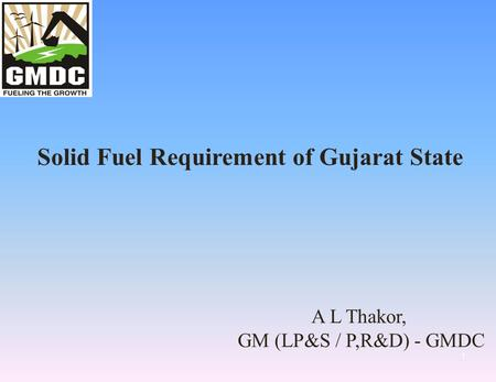1 Solid Fuel Requirement of Gujarat State A L Thakor, GM (LP&S / P,R&D) - GMDC.