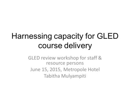Harnessing capacity for GLED course delivery GLED review workshop for staff & resource persons June 15, 2015, Metropole Hotel Tabitha Mulyampiti.