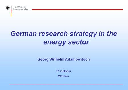 Federal Ministry of Economics and Labour German research strategy in the energy sector Georg Wilhelm Adamowitsch 7 th October Warsaw.