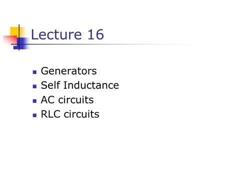 Lecture 16 Generators Self Inductance AC circuits RLC circuits.