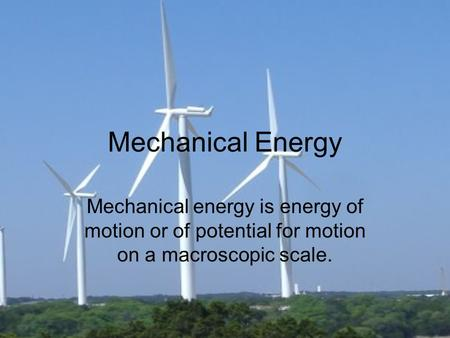 Mechanical Energy Mechanical energy is energy of motion or of potential for motion on a macroscopic scale.