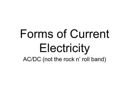 Forms of Current Electricity AC/DC (not the rock n' roll band)
