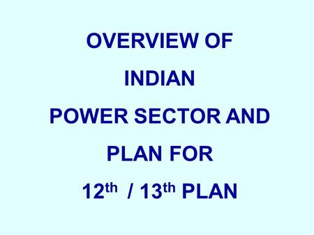 OVERVIEW OF INDIAN POWER SECTOR AND PLAN FOR 12 th / 13 th PLAN.