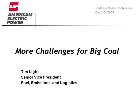More Challenges for Big Coal Tim Light Senior Vice President Fuel, Emissions, and Logistics Southern Coals Conference March 5, 2009.