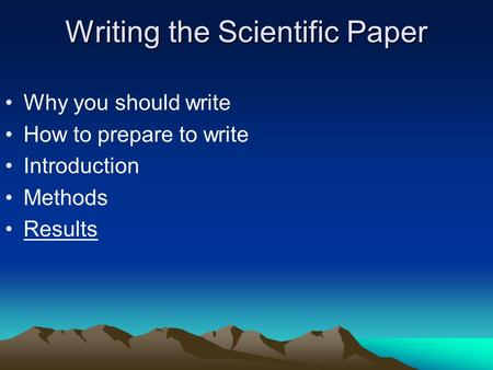 Writing the Scientific Paper Why you should write How to prepare to write Introduction Methods Results.
