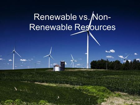 Renewable vs. Non- Renewable Resources. Non-Renewable Resources Material or energy source that cannot be replaced in a human lifespan.