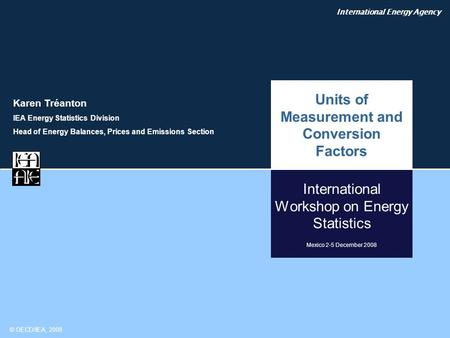 International Energy Agency © OECD/IEA, 2008 International Workshop on Energy Statistics Mexico 2-5 December 2008 Units of Measurement and Conversion Factors.
