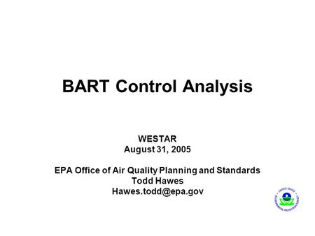 BART Control Analysis WESTAR August 31, 2005 EPA Office of Air Quality Planning and Standards Todd Hawes