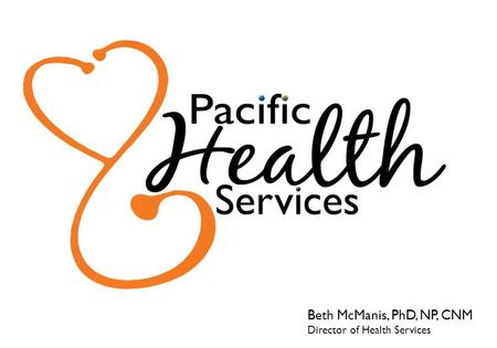Beth McManis, PhD, NP, CNM Director of Health Services.