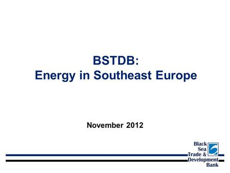BSTDB: Energy in Southeast Europe November 2012. BSTDB At A Glance Headquarters: Thessaloniki, Greece First Operation: November 1999 Employees: 100 Shareholders: