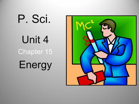 P. Sci. Unit 4 Chapter 15 Energy. Energy and Work Whenever work is done, energy is transformed or transferred to another system. Energy is the ability.