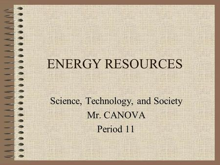 ENERGY RESOURCES Science, Technology, and Society Mr. CANOVA Period 11.