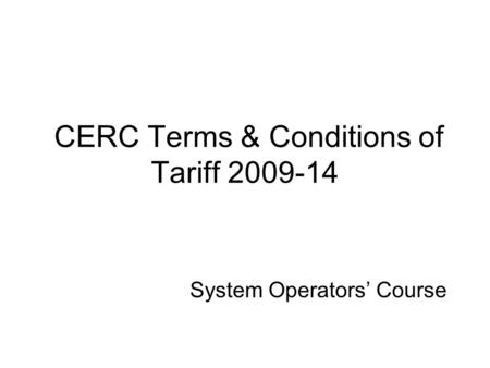 System Operators' Course CERC Terms & Conditions of Tariff 2009-14.