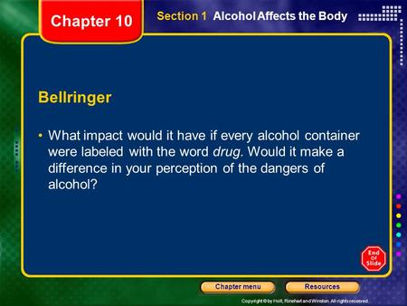 Copyright © by Holt, Rinehart and Winston. All rights reserved. ResourcesChapter menu Section 1 Alcohol Affects the Body Bellringer What impact would it.