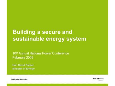 Building a secure and sustainable energy system 10 th Annual National Power Conference February 2008 Hon David Parker Minister of Energy.