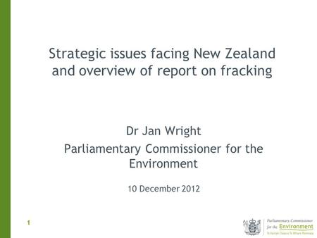 1 1 Dr Jan Wright Parliamentary Commissioner for the Environment 10 December 2012 Strategic issues facing New Zealand and overview of report on fracking.