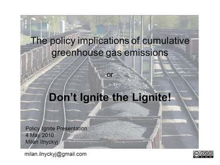 The policy implications of cumulative greenhouse gas emissions or Don't Ignite the Lignite! Policy Ignite Presentation 4 May 2010 Milan Ilnyckyj