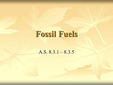 Fossil Fuels A.S. 8.3.1 – 8.3.5. What are fossil fuels? Non-renewable energy sources that are derived from plants and animals that lived hundreds of millions.