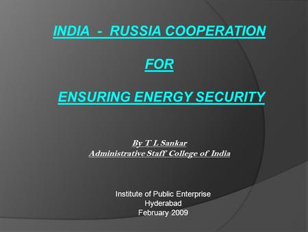 INDIA - RUSSIA COOPERATION FOR ENSURING ENERGY SECURITY By T L Sankar Administrative Staff College of India Institute of Public Enterprise Hyderabad February.