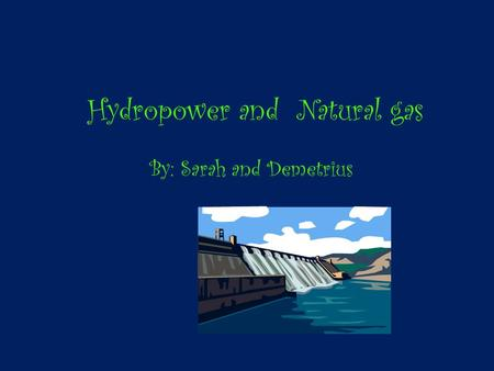 Hydropower and Natural gas By: Sarah and Demetrius.