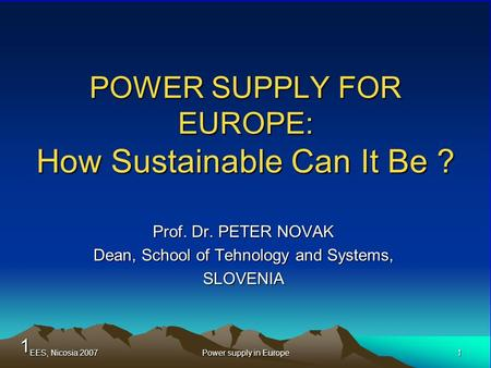 1 EES, Nicosia 20071Power supply in Europe POWER SUPPLY FOR EUROPE: How Sustainable Can It Be ? Prof. Dr. PETER NOVAK Dean, School of Tehnology and Systems,