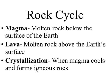 Rock Cycle Magma- Molten rock below the surface of the Earth Lava- Molten rock above the Earth's surface Crystallization- When magma cools and forms igneous.