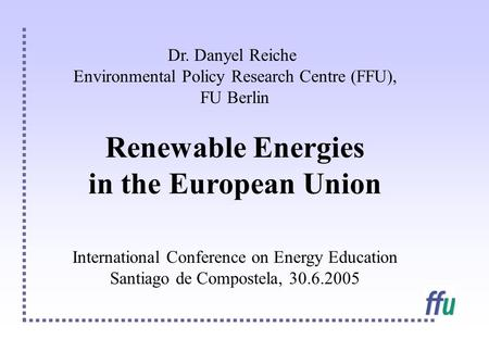 Dr. Danyel Reiche Environmental Policy Research Centre (FFU), FU Berlin Renewable Energies in the European Union International Conference on Energy Education.