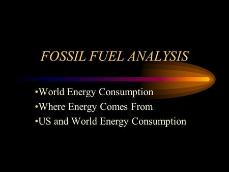 FOSSIL FUEL ANALYSIS World Energy Consumption Where Energy Comes From