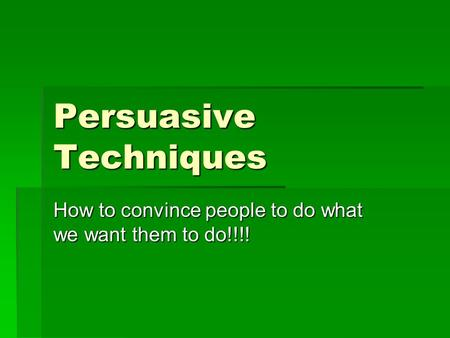 Persuasive Techniques How to convince people to do what we want them to do!!!!