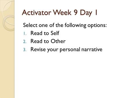 Activator Week 9 Day 1 Select one of the following options: 1. Read to Self 2. Read to Other 3. Revise your personal narrative.