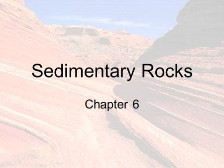 Sedimentary Rocks Chapter 6. What Are Sediments? Loose particulate material In order of decreasing size.