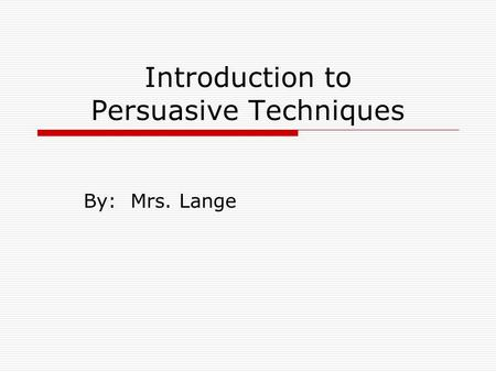 Introduction to Persuasive Techniques By: Mrs. Lange.