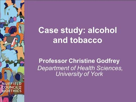 Case study: alcohol and tobacco Professor Christine Godfrey Department of Health Sciences, University of York.