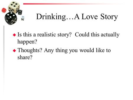 Drinking…A Love Story u Is this a realistic story? Could this actually happen? u Thoughts? Any thing you would like to share?