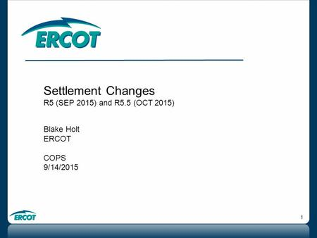 1 Settlement Changes R5 (SEP 2015) and R5.5 (OCT 2015) Blake Holt ERCOT COPS 9/14/2015.