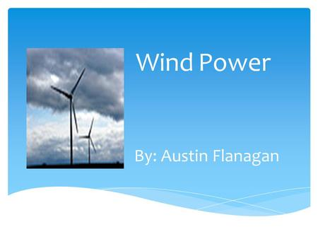 Wind Power By: Austin Flanagan. Pros  Wind power is a renewable source of electricity *The generation of electricity by the burning of coal is non- renewable.
