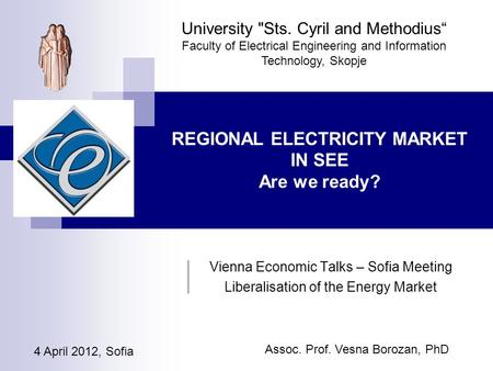 "4 April 2012, Sofia University Sts. Cyril and Methodius"" Faculty of Electrical Engineering and Information Technology, Skopje REGIONAL ELECTRICITY MARKET."