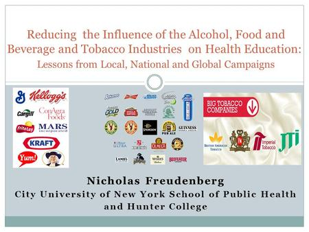 Nicholas Freudenberg City University of New York School of Public Health and Hunter College Reducing the Influence of the Alcohol, Food and Beverage and.